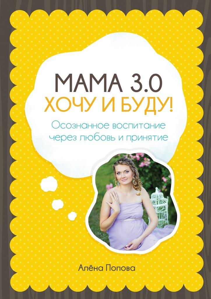 Мама 3.0: хочу и буду! Осознанное воспитание через любовь и принятие