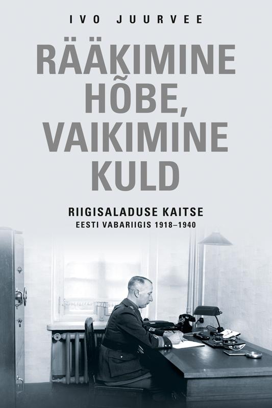 Rääkimine hõbe, vaikimine kuld. Riigisaladuse kaitse Eesti Vabariigis 1918–1940