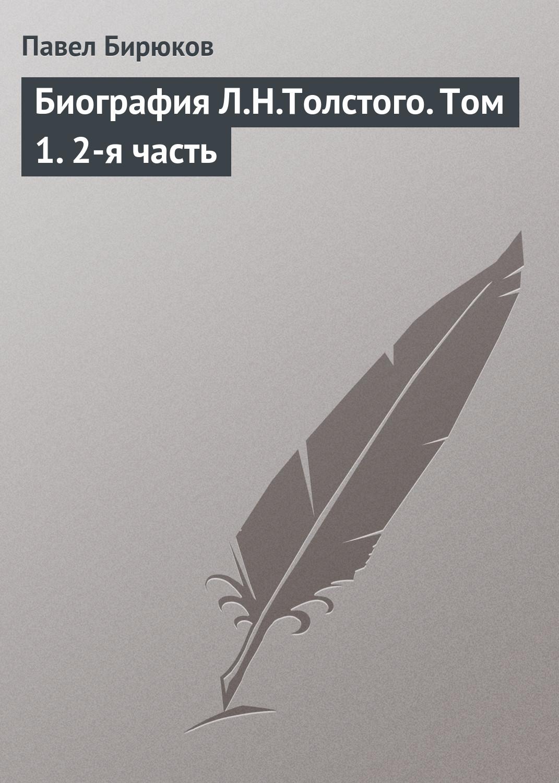 Павел Бирюков «Биография Л.Н.Толстого. Том 1. 2-я часть»