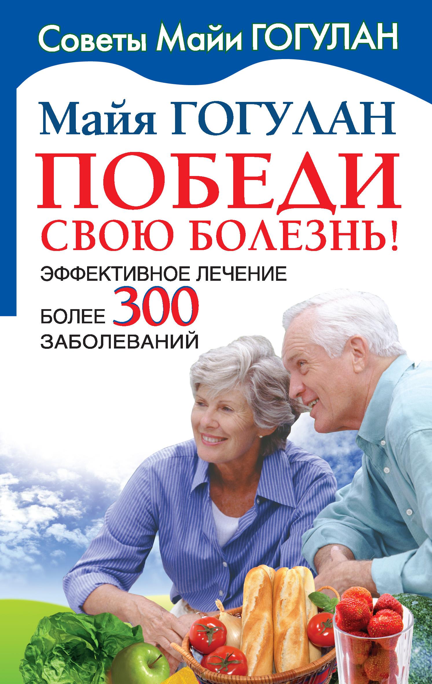 Майя Гогулан «Победи свою болезнь! Эффективное лечение более 300 заболеваний»