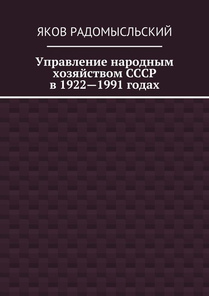 Яков Радомысльский «Управление народным хозяйством СССР в1922—1991 годах»