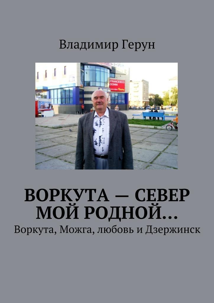 Воркута– Север мой родной… Воркута, Можга, любовь иДзержинск