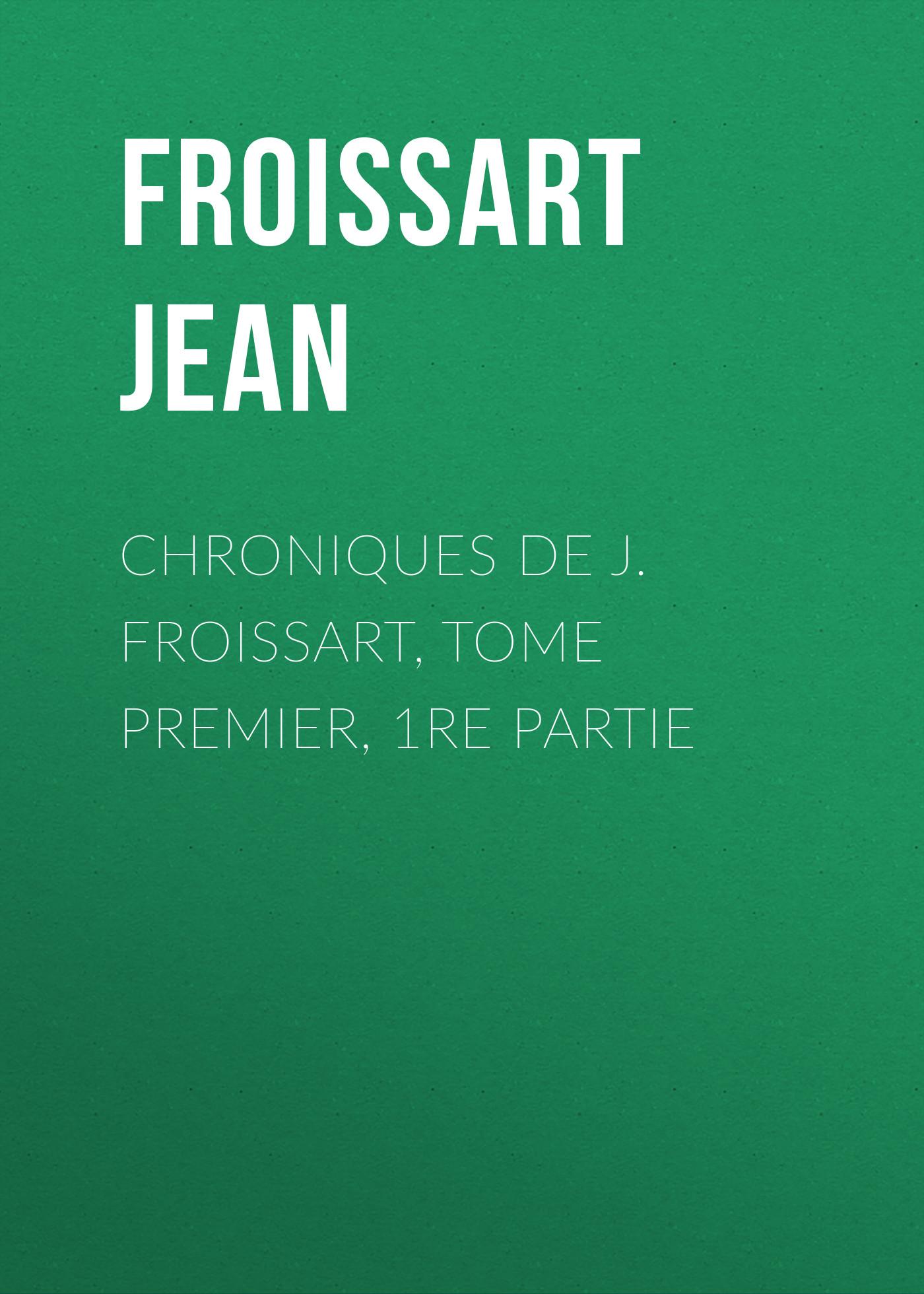 Chroniques de J. Froissart, Tome Premier, 1re partie
