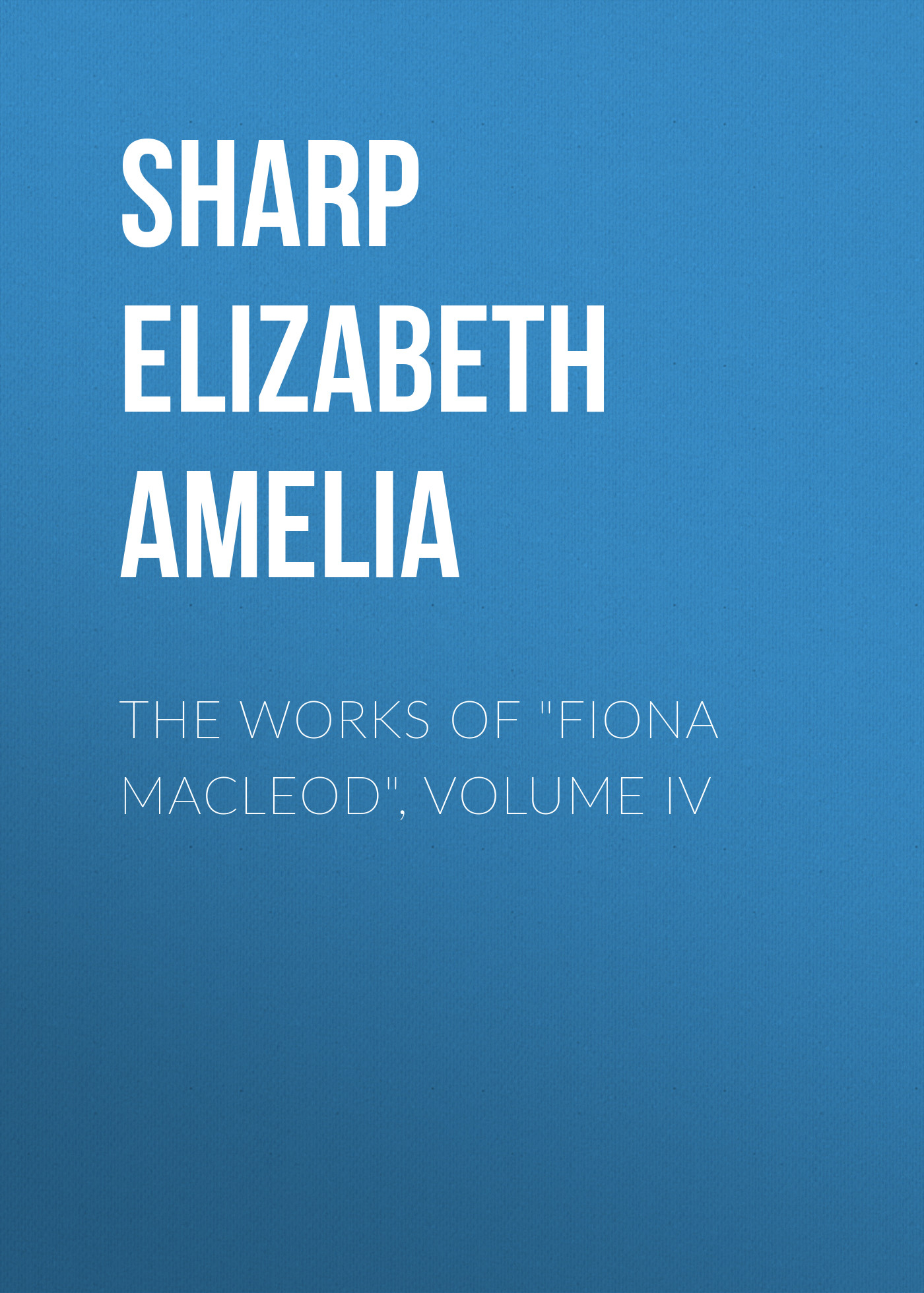 """The Works of""""Fiona Macleod"""", Volume IV"""