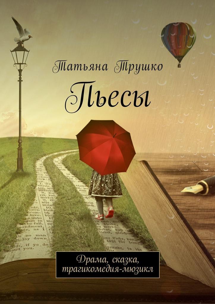Татьяна Трушко «Пьесы. Драма, сказка, трагикомедия-мюзикл»