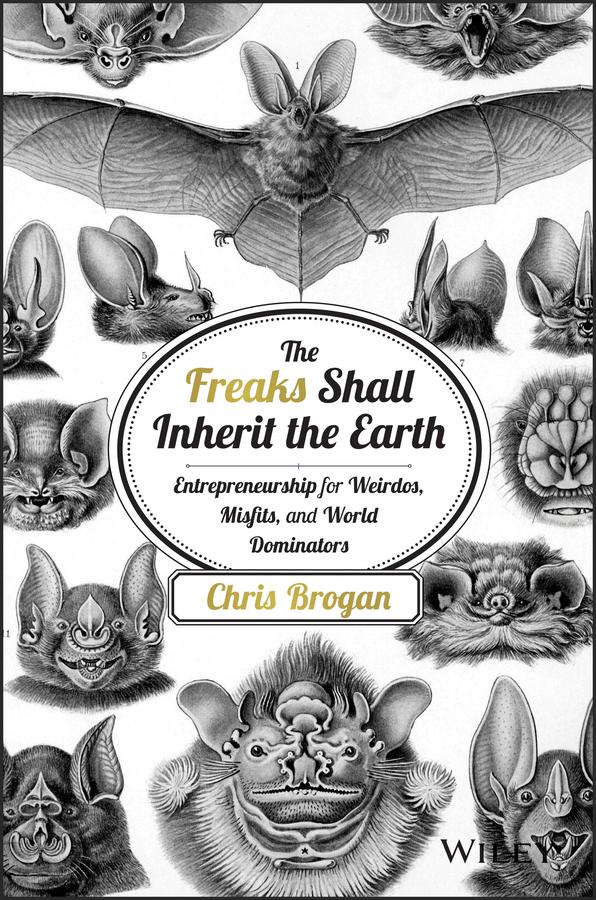 The Freaks Shall Inherit the Earth. Entrepreneurship for Weirdos, Misfits, and World Dominators
