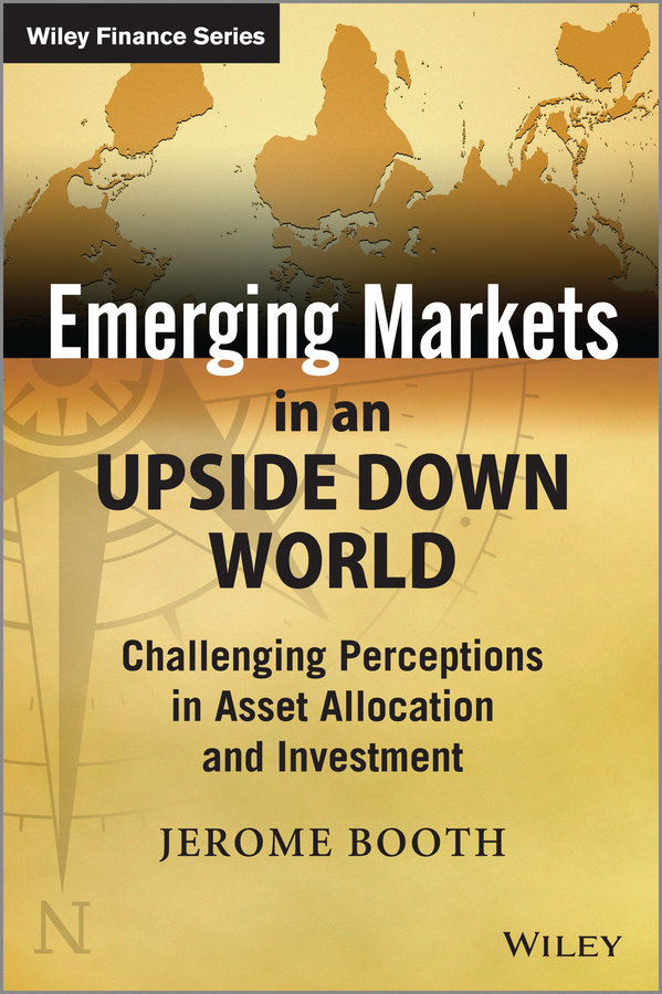 Emerging Markets in an Upside Down World. Challenging Perceptions in Asset Allocation and Investment