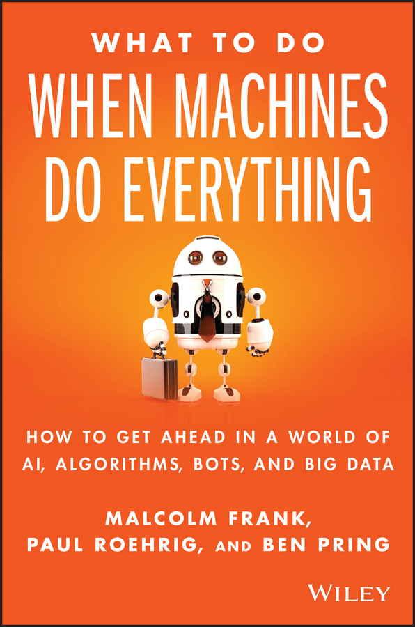 What To Do When Machines Do Everything. How to Get Ahead in a World of AI, Algorithms, Bots, and Big Data