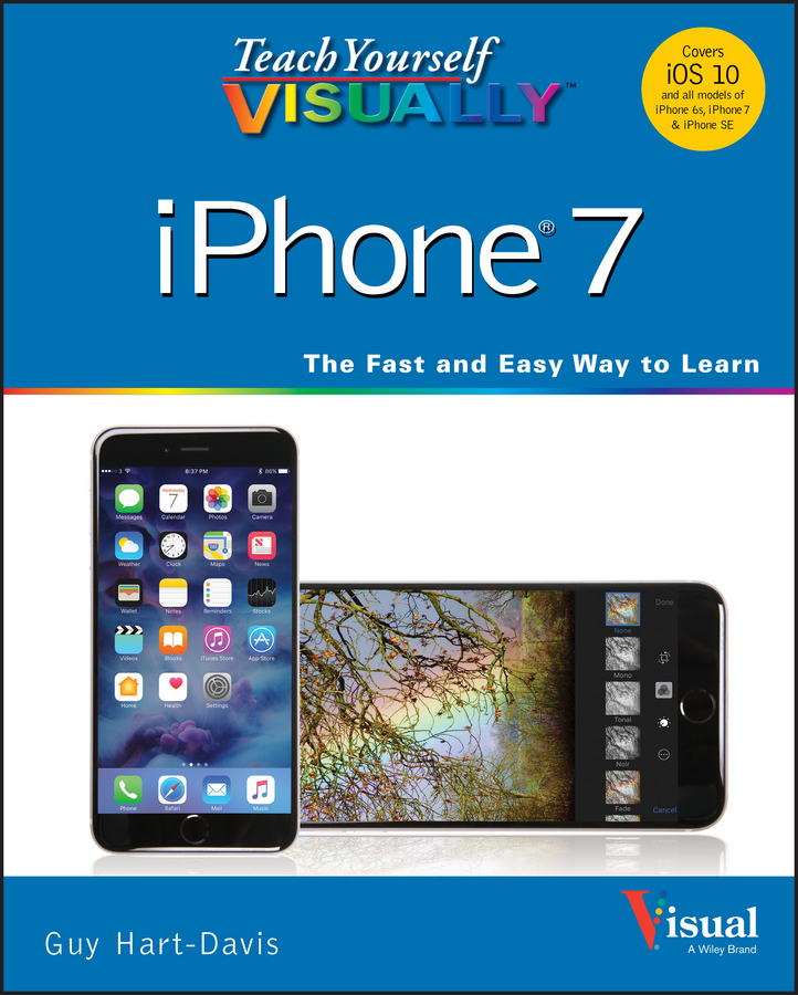 Teach Yourself VISUALLY iPhone 7. Covers iOS 10 and all models of iPhone 6s, iPhone 7, and iPhone SE
