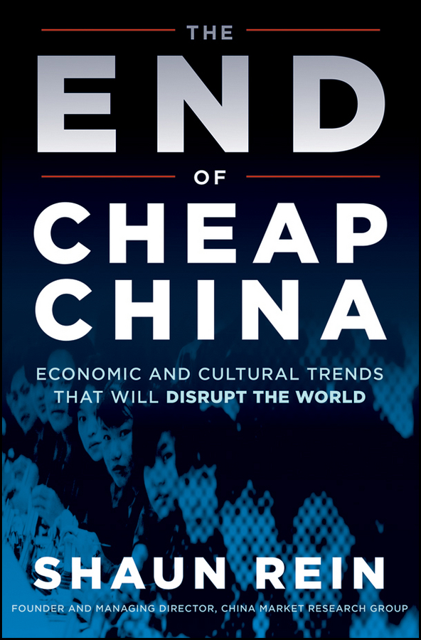 The End of Cheap China. Economic and Cultural Trends that Will Disrupt the World