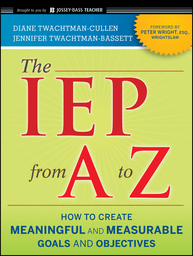 The IEP from A to Z. How to Create Meaningful and Measurable Goals and Objectives