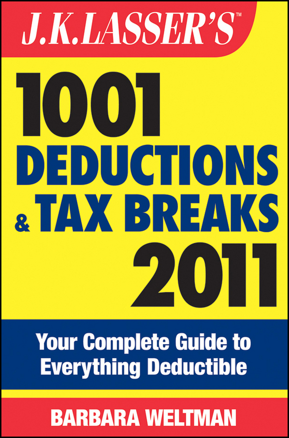 J.K. Lasser's 1001 Deductions and Tax Breaks 2011. Your Complete Guide to Everything Deductible