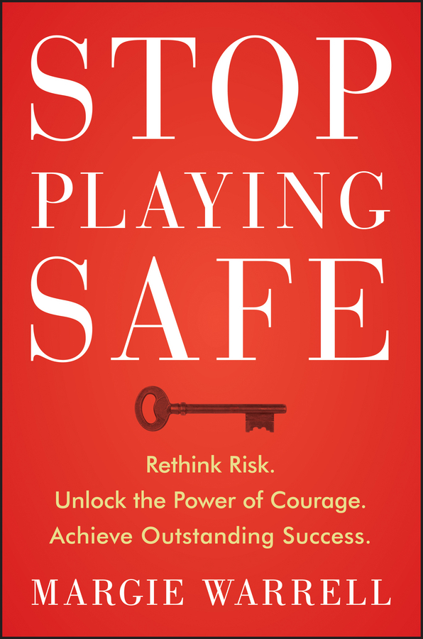 Stop Playing Safe. Rethink Risk, Unlock the Power of Courage, Achieve Outstanding Success