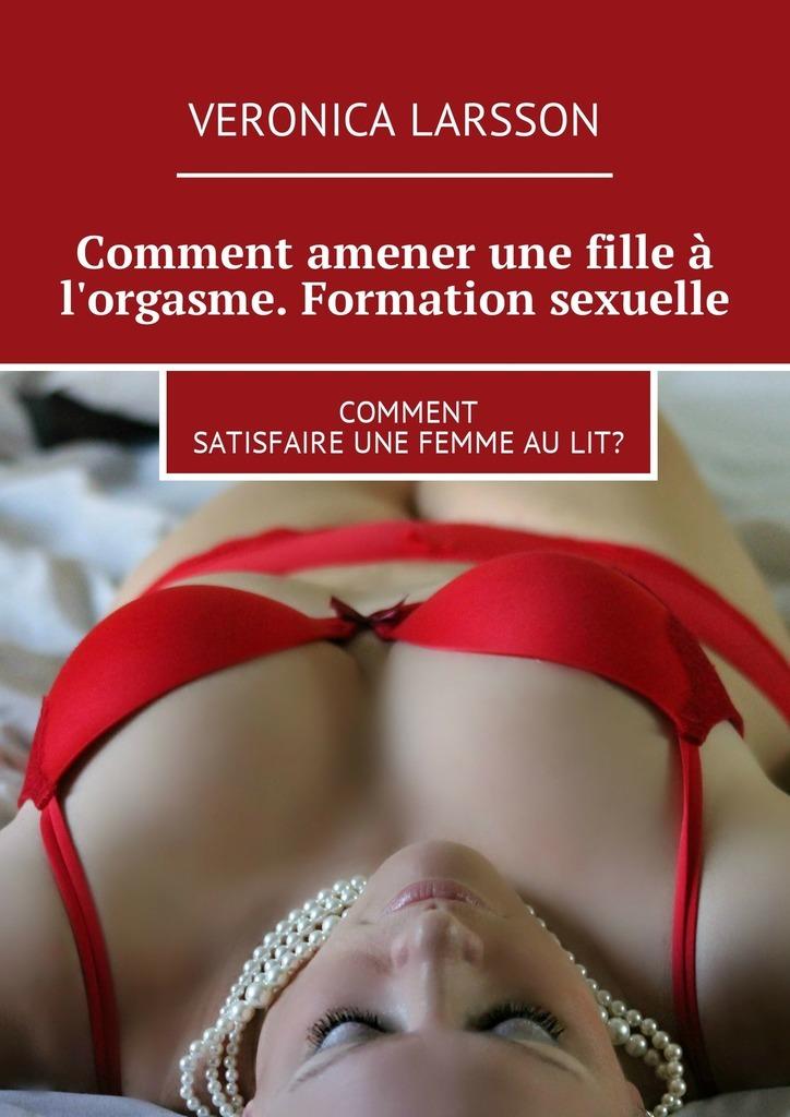 Comment amener une filleà l'orgasme. Formation sexuelle. Comment satisfaire une femme aulit?