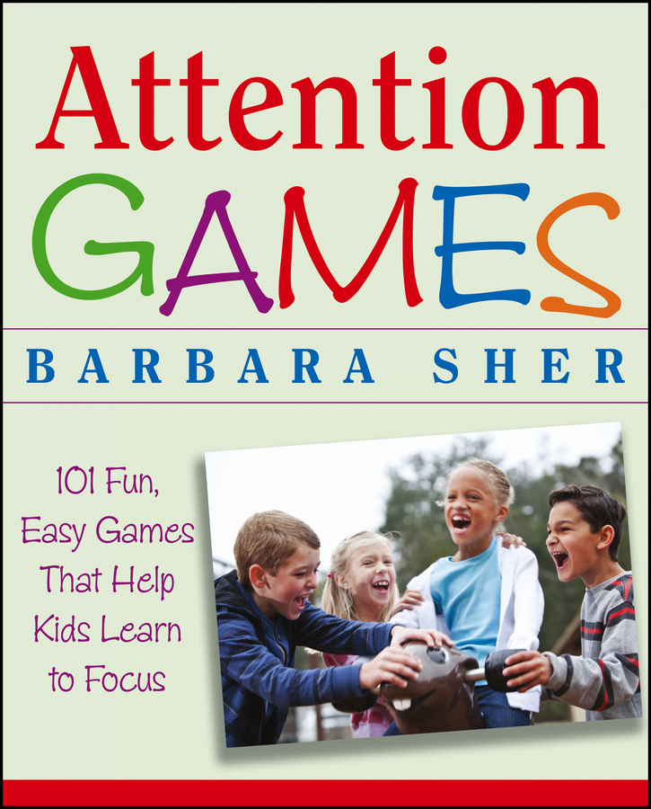 Attention Games. 101 Fun, Easy Games That Help Kids Learn To Focus