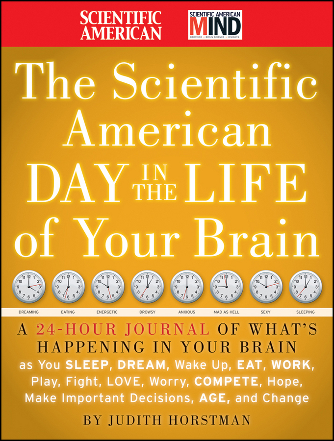 The Scientific American Day in the Life of Your Brain. A 24 hour Journal of What's Happening in Your Brain as you Sleep, Dream, Wake Up, Eat, Work, Play, Fight, Love, Worry, Compete, Hope, Make Important Decisions, Age and Change