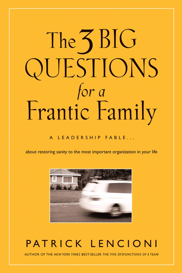 The Three Big Questions for a Frantic Family. A Leadership Fable About Restoring Sanity To The Most Important Organization In Your Life