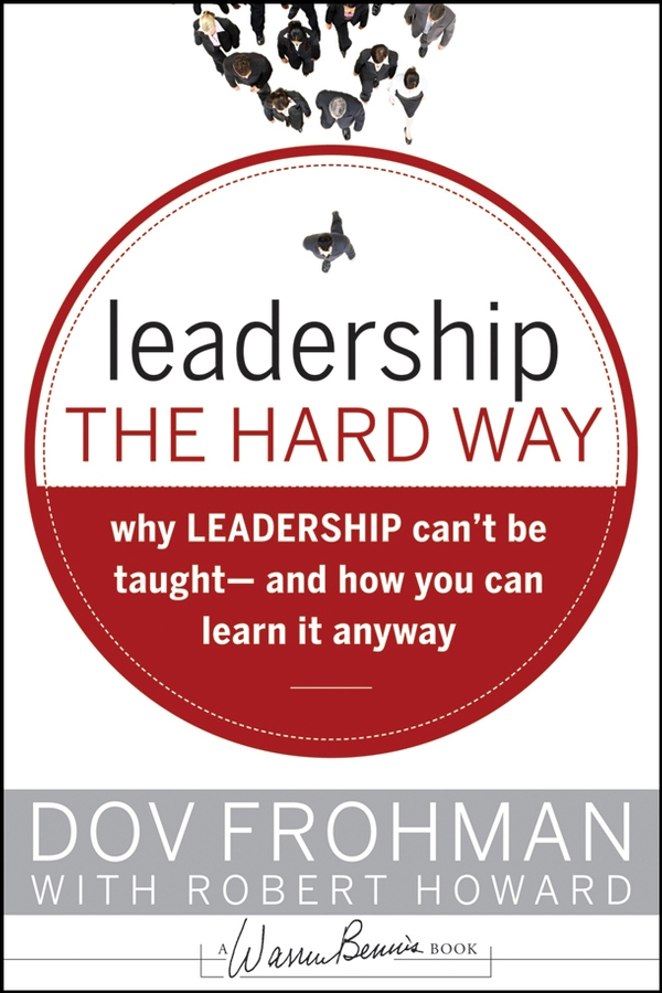Leadership the Hard Way. Why Leadership Can't Be Taught and How You Can Learn It Anyway