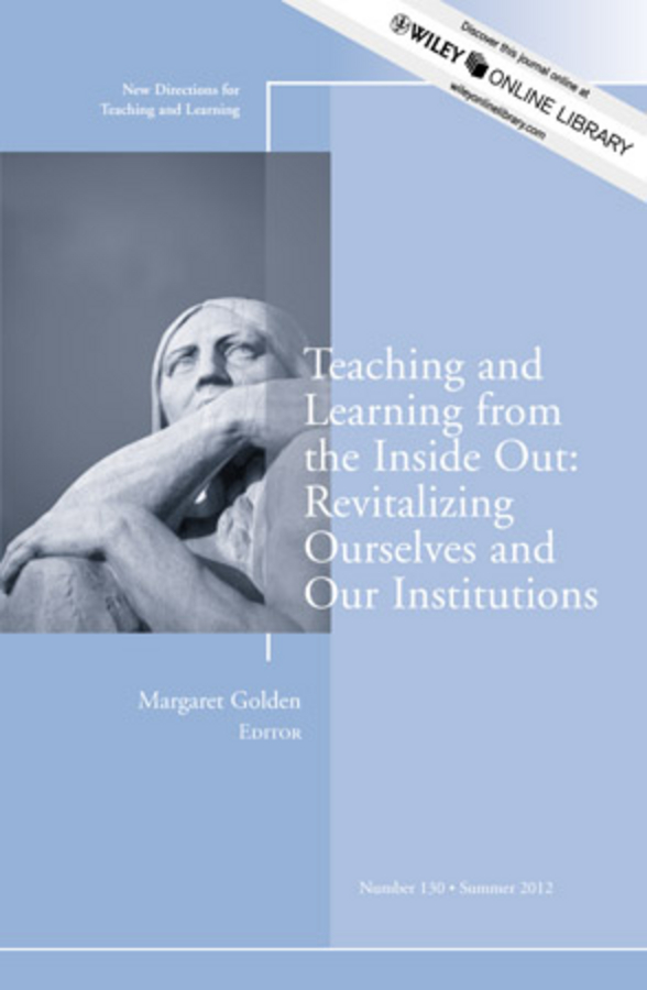 Teaching and Learning from the Inside Out: Revitalizing Ourselves and Our Institutions. New Directions for Teaching and Learning, Number 130