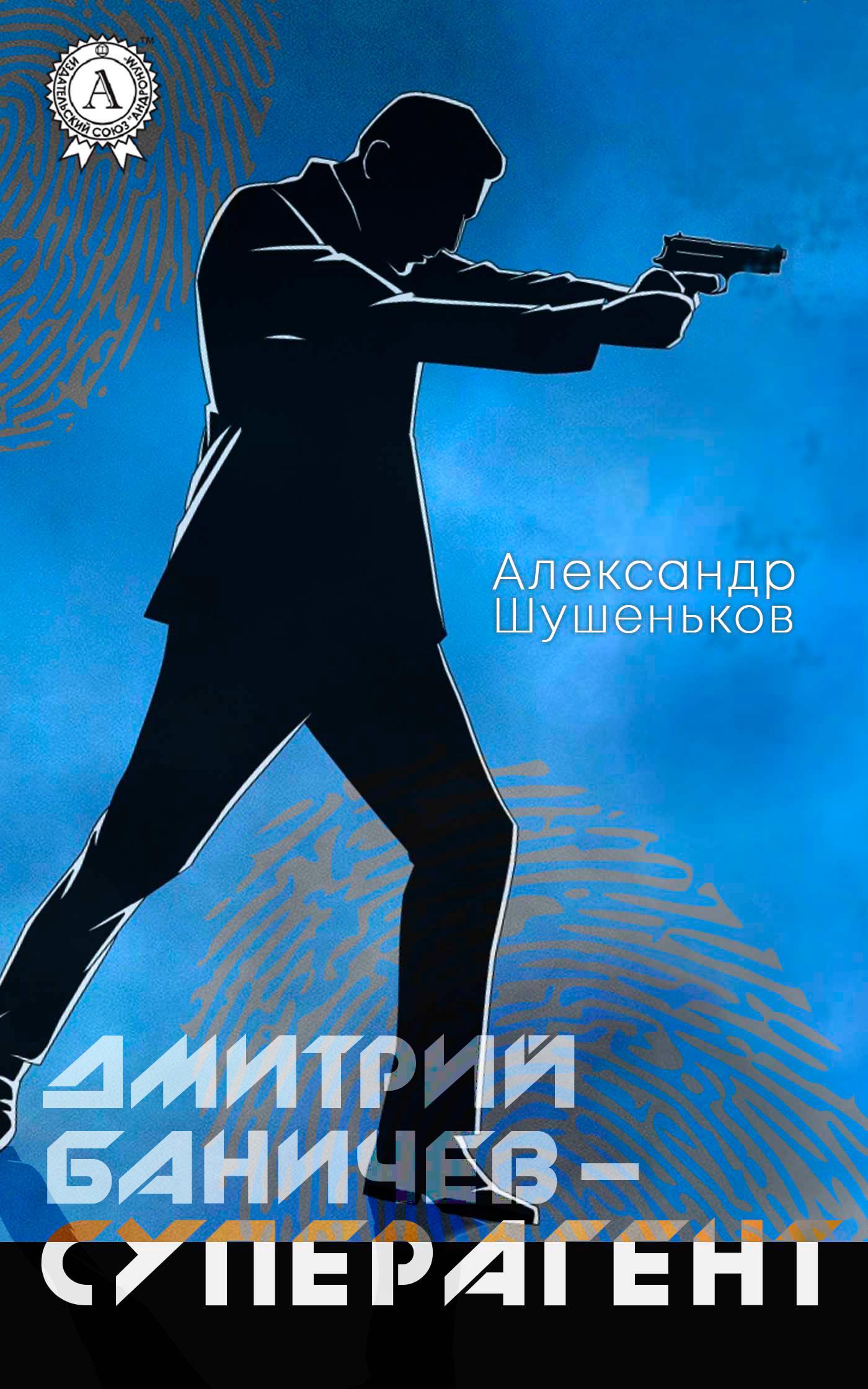 Александр Шушеньков «Дмитрий Баничев – суперагент»
