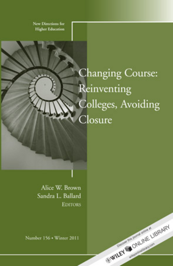 Changing Course: Reinventing Colleges, Avoiding Closure. New Directions for Higher Education, Number 156