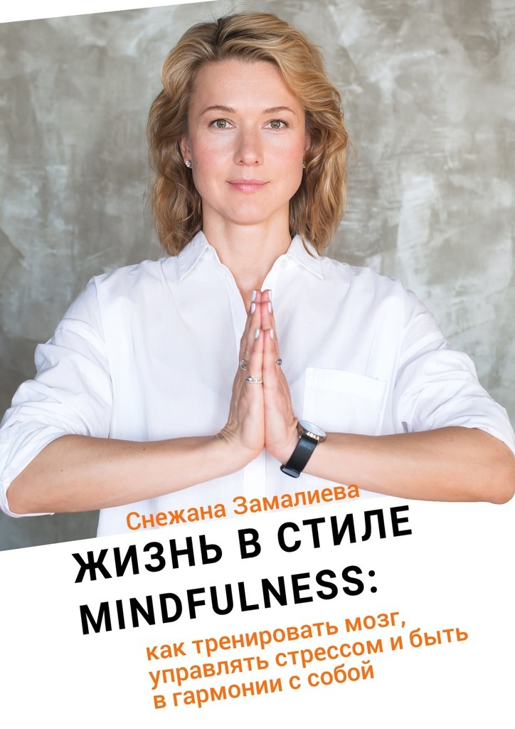 Снежана Замалиева «Жизнь в стиле Mindfulness. Как тренировать мозг, управлять стрессом и быть в гармонии с собой»