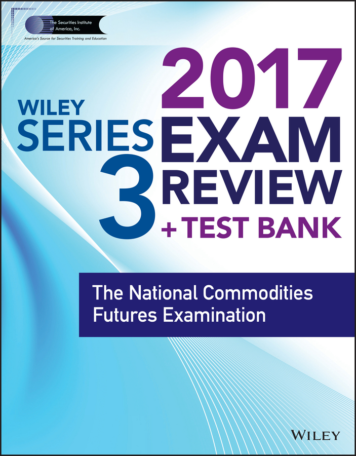 Wiley FINRA Series 3 Exam Review 2017. The National Commodities Futures Examination