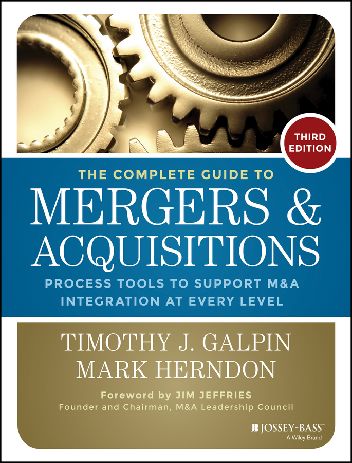 The Complete Guide to Mergers and Acquisitions. Process Tools to Support M&A Integration at Every Level