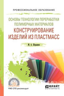 Основы технологии переработки полимерных материалов: конструирование изделий из пластмасс. Учебное пособие для СПО