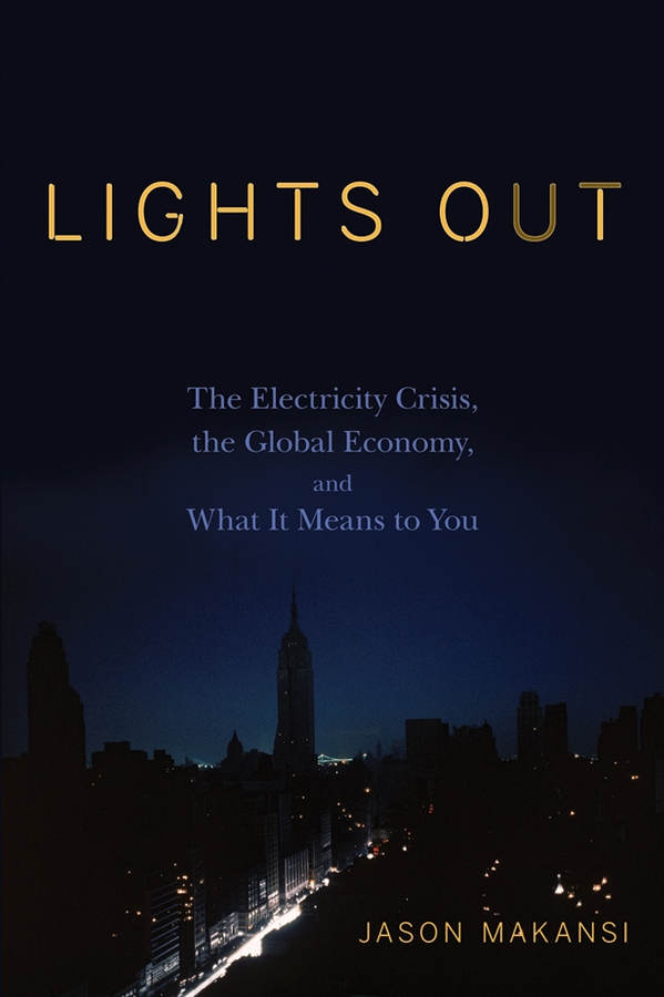 Lights Out. The Electricity Crisis, the Global Economy, and What It Means To You