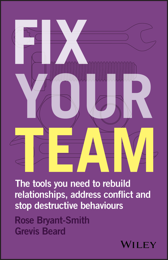 Fix Your Team. The Tools You Need to Rebuild Relationships, Address Conflict and Stop Destructive Behaviours