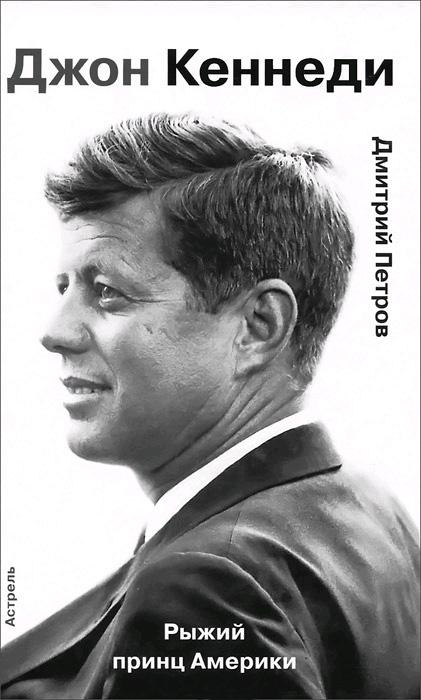 Дмитрий Петров «Джон Кеннеди. Рыжий принц Америки»