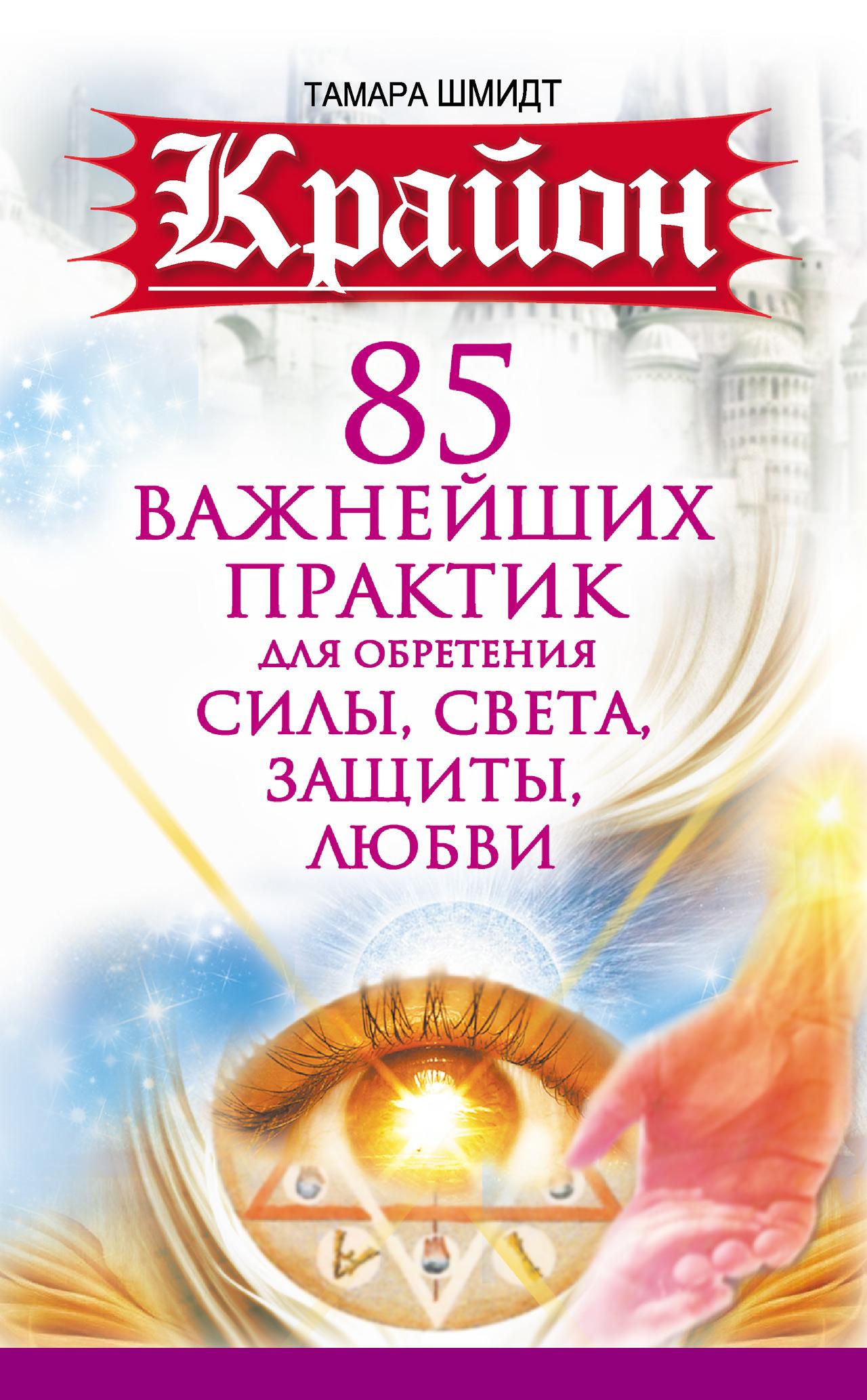 Тамара Шмидт «Крайон. 85 важнейших практик для обретения Силы, Света, Защиты и Любви»