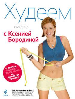 Электронная книга «Худеем вместе с Ксенией Бородиной. О диетах, таблетках, спорте, стиле и… женском счастье»