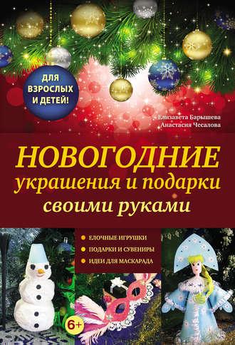 Купить Новогодние украшения и подарки своими руками – Анастасия Чесаловаи Елизавета Барышева 978-5-699-53007-6