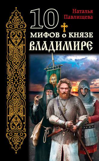 Купить 10 мифов о князе Владимире – Наталья Павлищева 978-5-699-93107-1