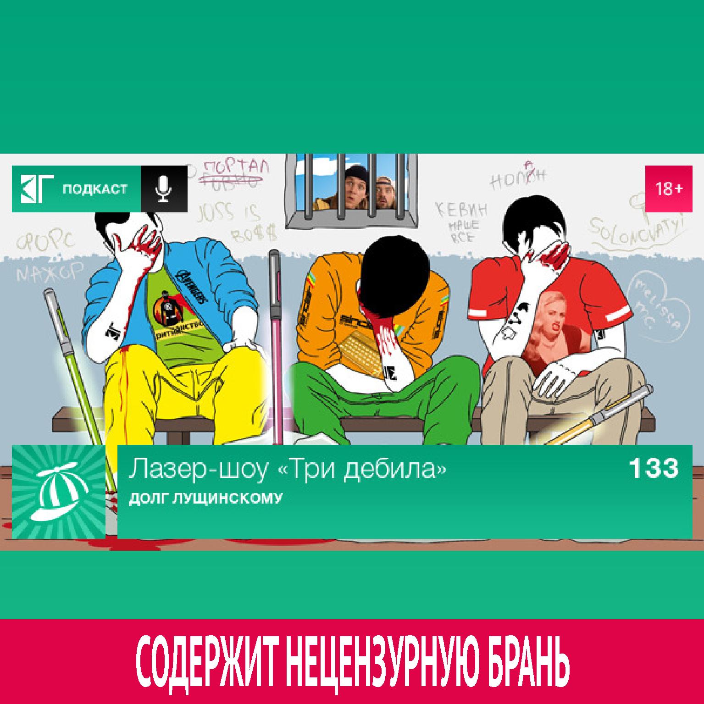 Выпуск 133: Долг Лущинскому