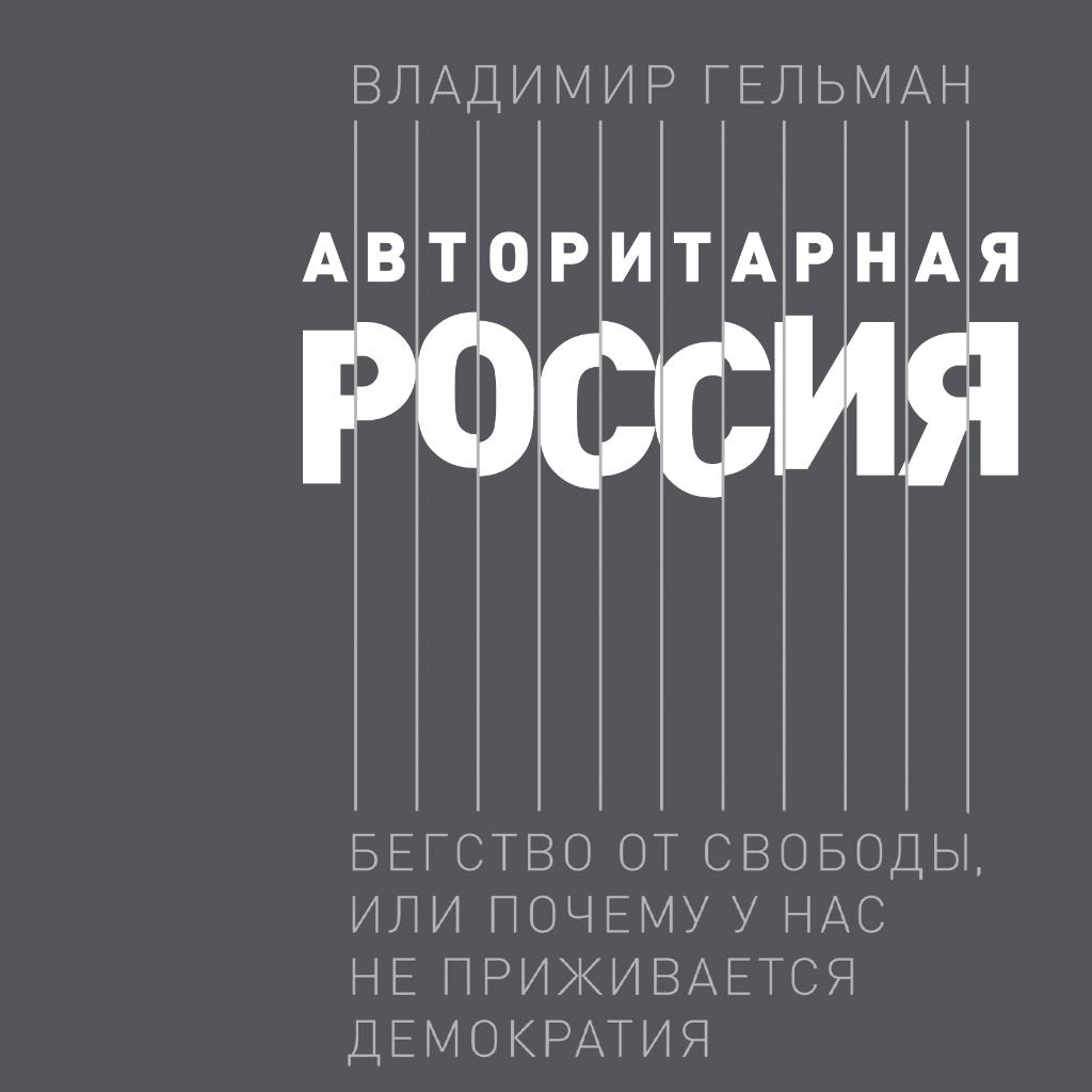 Авторитарная Россия. Бегство от свободы, или Почему у нас не приживается демократия