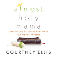 Almost Holy Mama - Life-Giving Spiritual Practices for Weary Parents (Unabridged)
