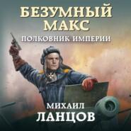 Безумный Макс. Полковник Империи