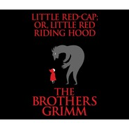 Little Red-Cap (or, Little Red Riding Hood) (Unabridged)