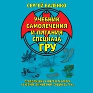 Учебник самолечения и питания Спецназа ГРУ. Продолжение супербестселлера «Учебник выживания Спецназа ГРУ»