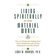 Living Spiritually in the Material World - The Lost Wisdom for Finding Inner Peace, Satisfaction, and Lasting Enthusiasm in Earthly Pursuits (Unabridged)