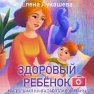 Здоровый ребёнок. Настольная книга заботливой мамы
