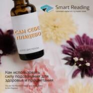 Ключевые идеи книги: Сам себе плацебо. Как использовать силу подсознания для здоровья и процветания. Джо Диспенза