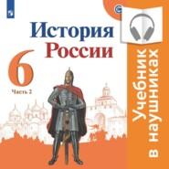 История России. 6 класс. В двух частях. Часть 2 (аудиоверсия)
