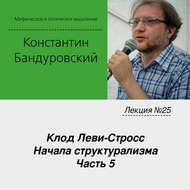 Лекция №25 «Клод Леви-Стросс. Начала структурализма. Часть 5»