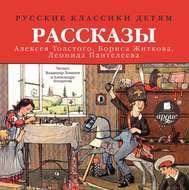 Русские классики детям: Рассказы А. Н. Толстого, Б. С. Житкова, Л. Пантелеева