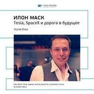 Краткое содержание книги: Илон Маск. Tesla, SpaceX и дорога в будущее. Эшли Вэнс