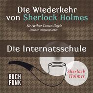 Sherlock Holmes - Die Wiederkehr von Sherlock Holmes: Die Internatsschule (Ungekürzt)